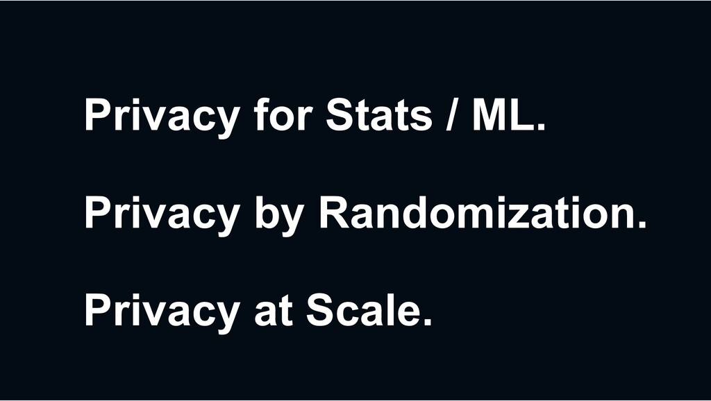 Privacy for Stats / ML. Privacy by Randomizatio...