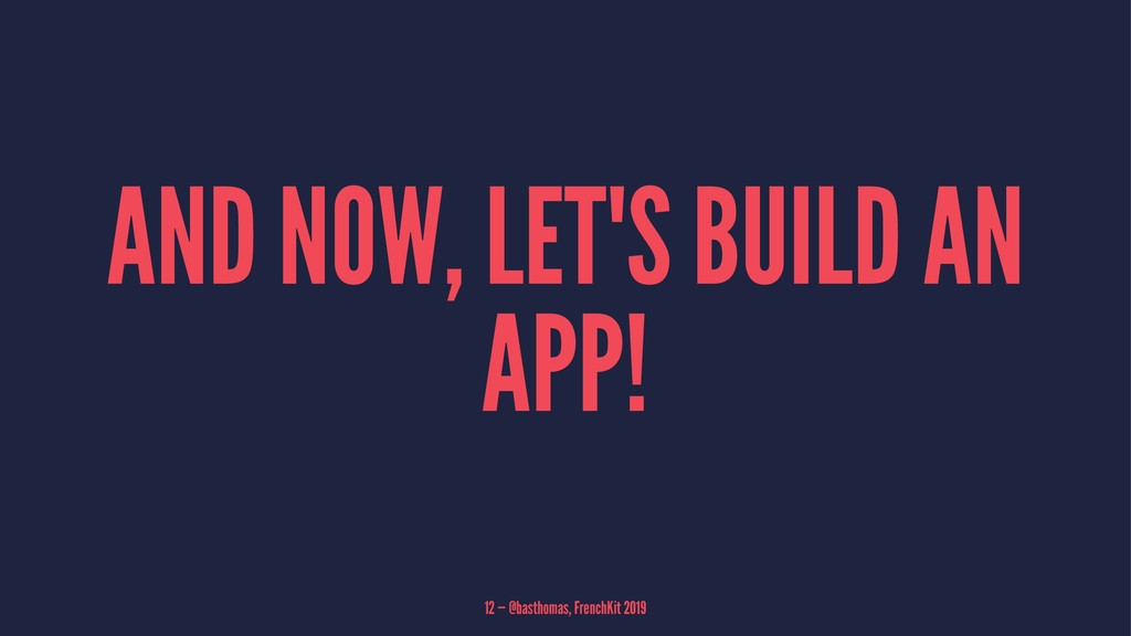 AND NOW, LET'S BUILD AN APP! 12 — @basthomas, F...