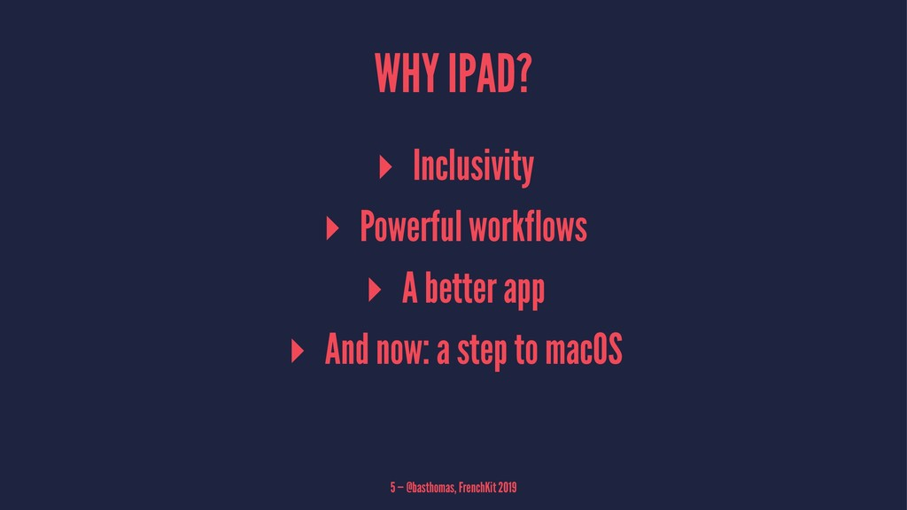 WHY IPAD? ▸ Inclusivity ▸ Powerful workflows ▸ ...