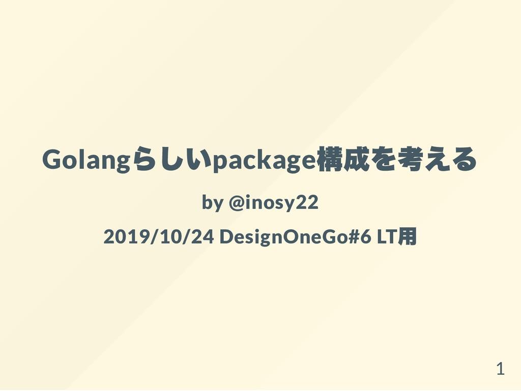 Golang らしいpackage 構成を考える by @inosy22 2019/10/24...