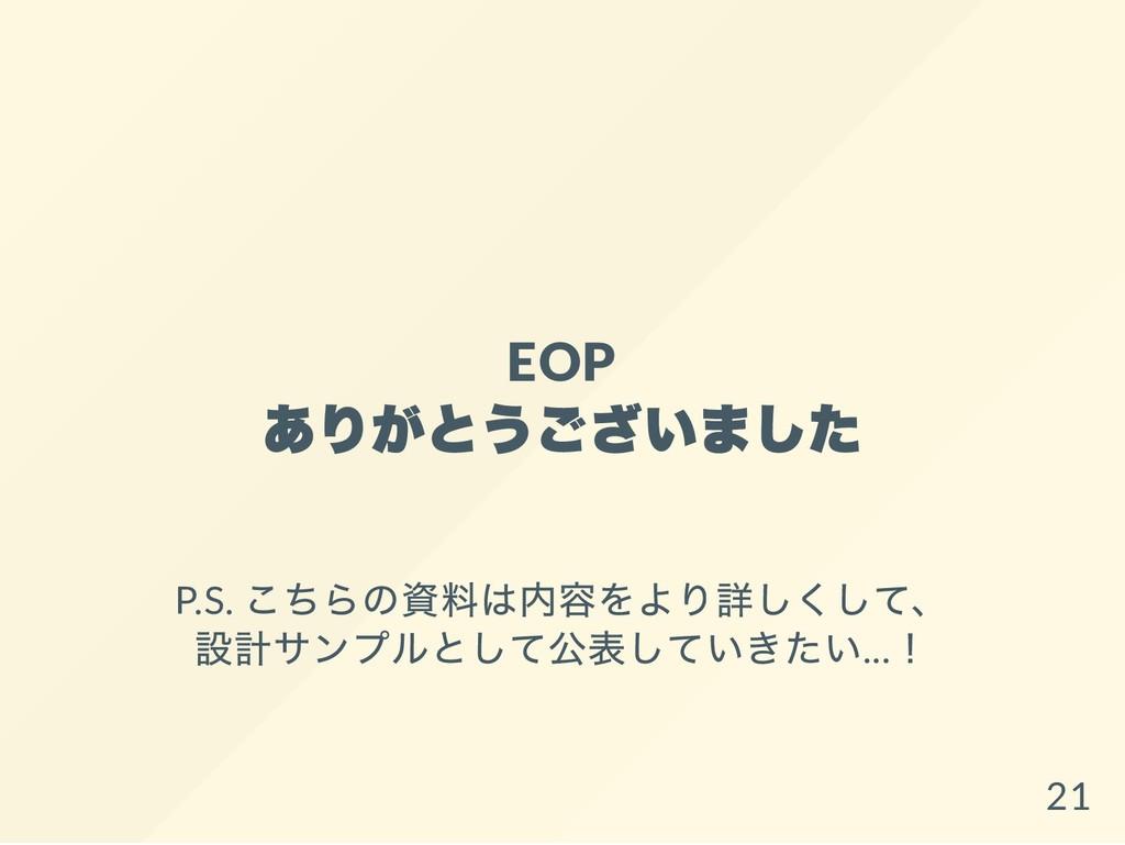 EOP ありがとうございました P.S. こちらの資料は内容をより詳しくして、 設計サンプルと...