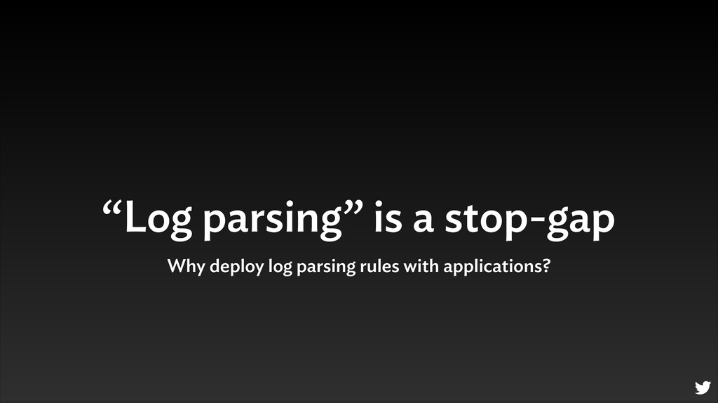 """Log parsing"" is a stop-gap Why deploy log pars..."