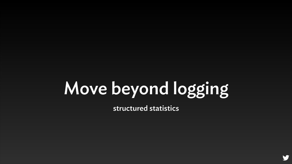 Move beyond logging structured statistics