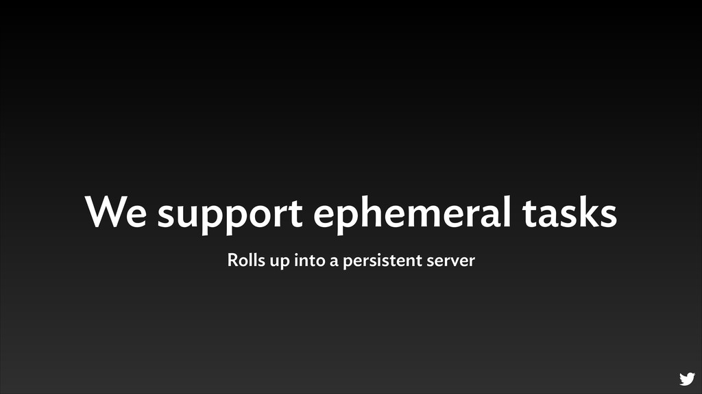 We support ephemeral tasks Rolls up into a pers...