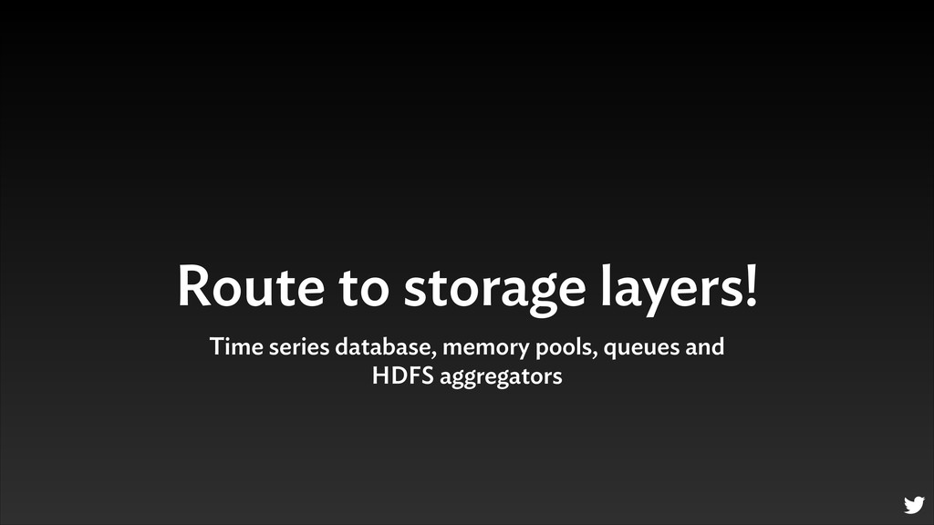 Route to storage layers! Time series database, ...