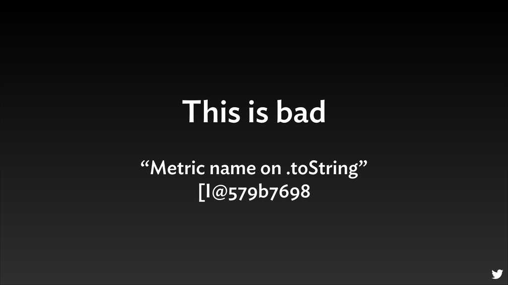 "This is bad ""Metric name on .toString"" [I@579b7..."