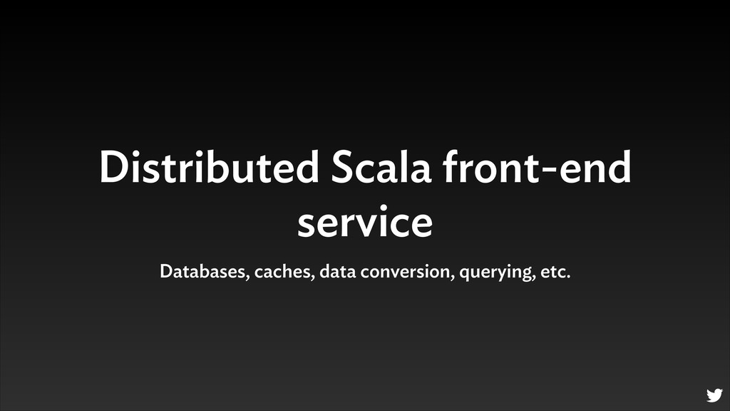 Distributed Scala front-end service Databases, ...