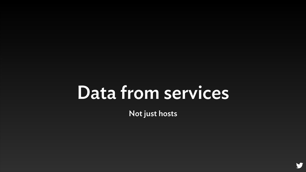 Data from services Not just hosts