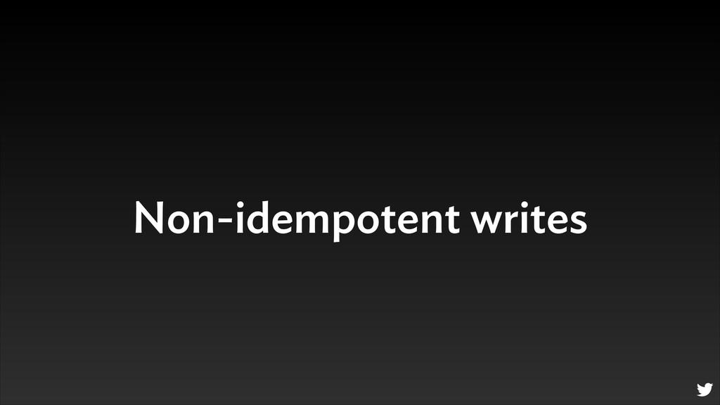 Non-idempotent writes