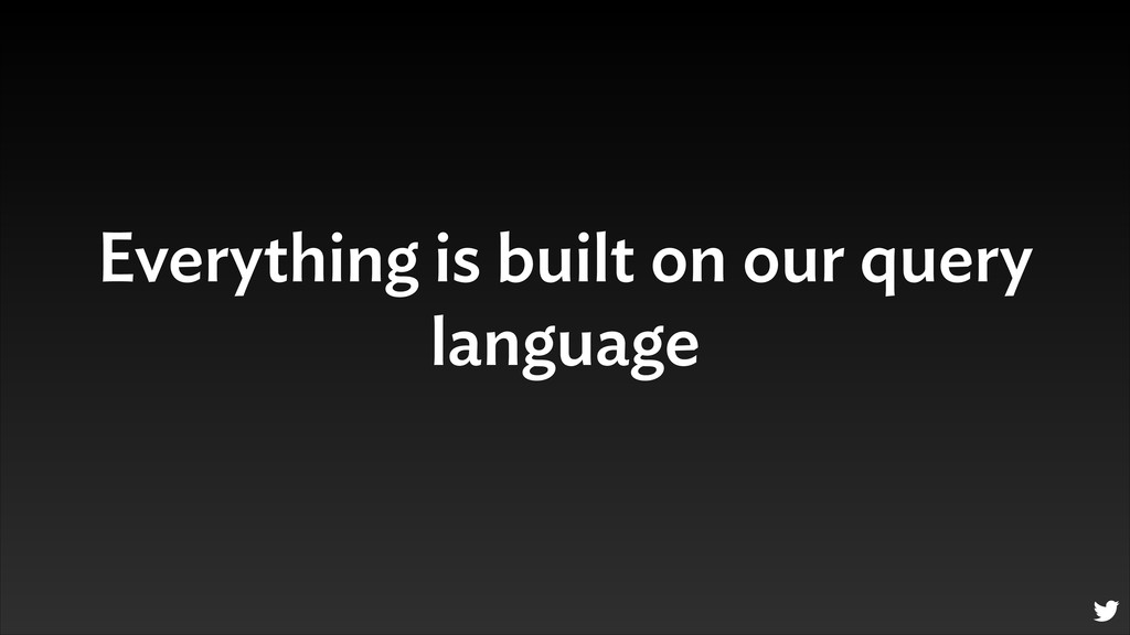Everything is built on our query language