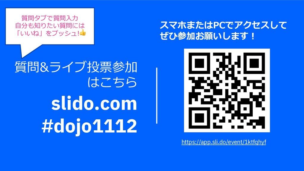 質問&ライブ投票参加 はこちら slido.com #dojo1112 質問タブで質問⼊⼒ ⾃...