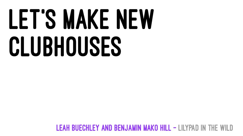 Let's make new clubhouses Leah Buechley and Ben...