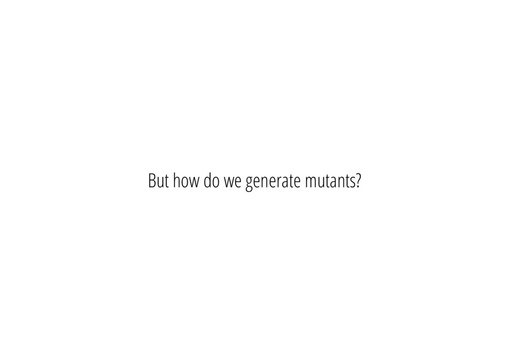 But how do we generate mutants?