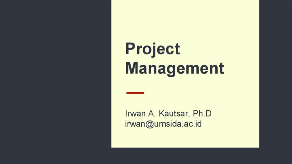 Project Management Irwan A. Kautsar, Ph.D irwan...