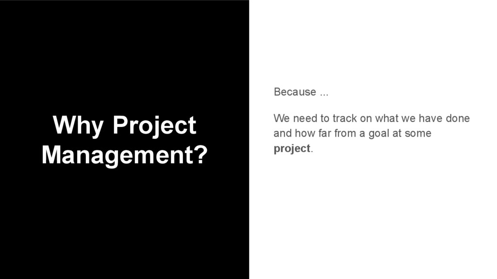 Why Project Management? Because ... We need to ...