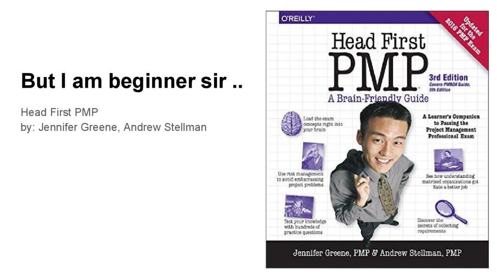 But I am beginner sir .. Head First PMP by: Jen...