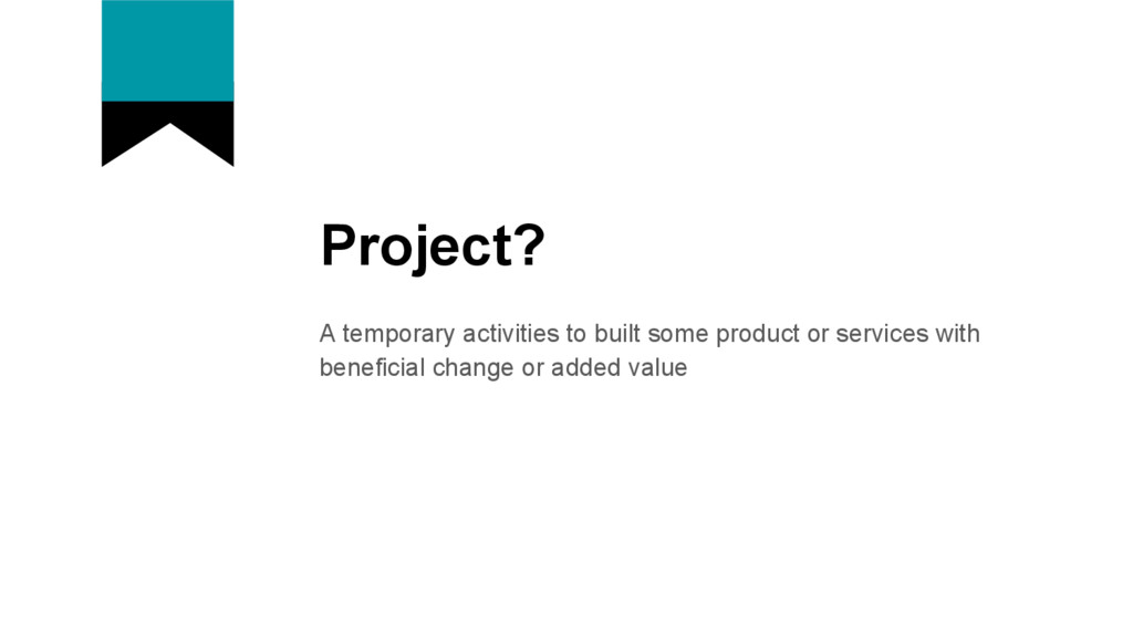 Project? A temporary activities to built some p...
