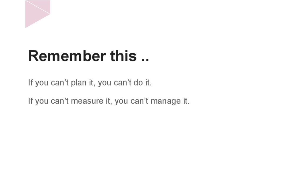Remember this .. If you can't plan it, you can'...