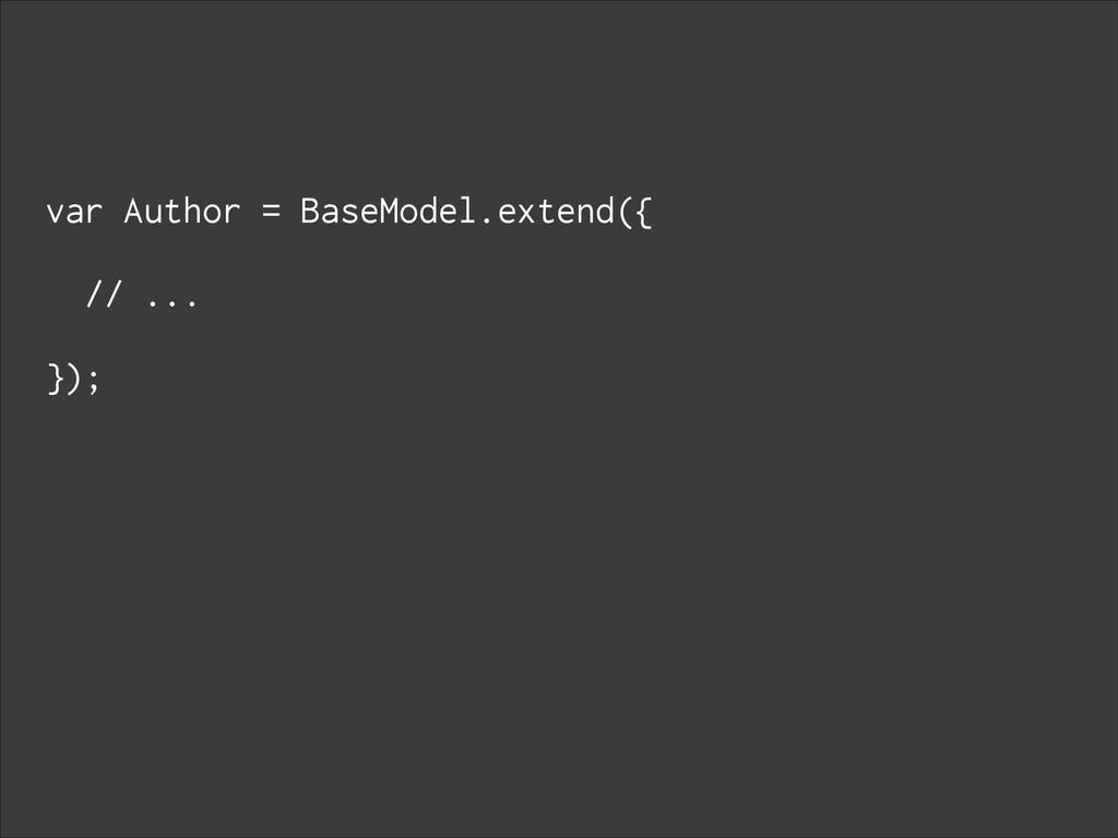 var Author = BaseModel.extend({ ! // ... ! });