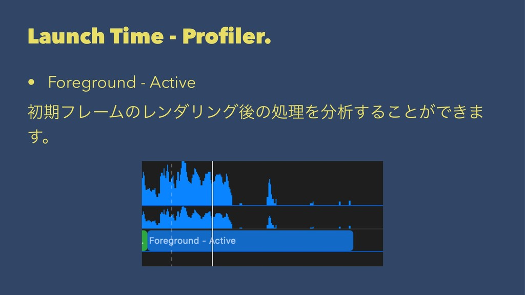 Launch Time - Profiler. • Foreground - Active ॳظ...