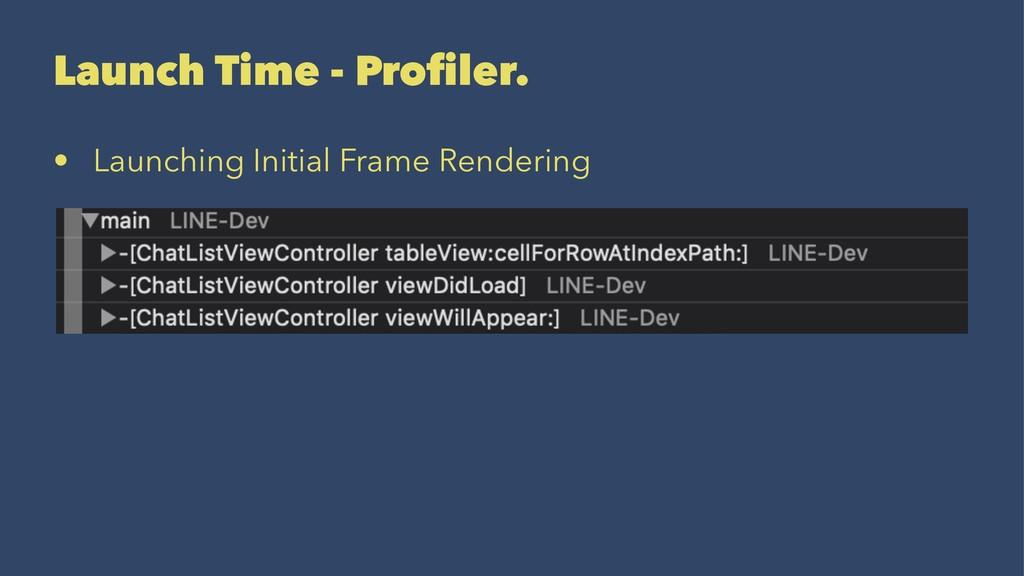 Launch Time - Profiler. • Launching Initial Fram...