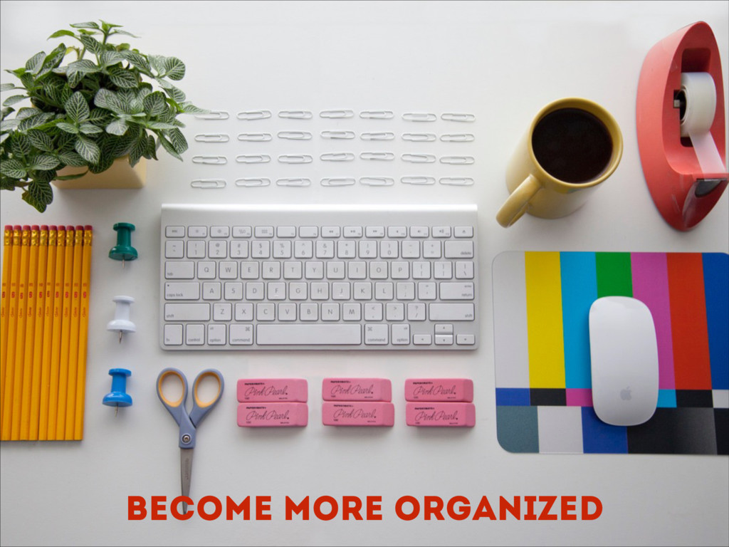 Become more organized