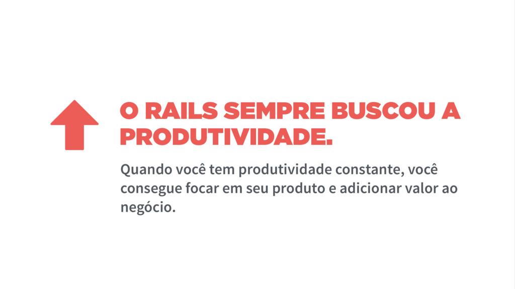 O RAILS SEMPRE BUSCOU A PRODUTIVIDADE. Quando v...