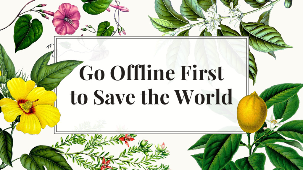 Go Offline First to Save the World