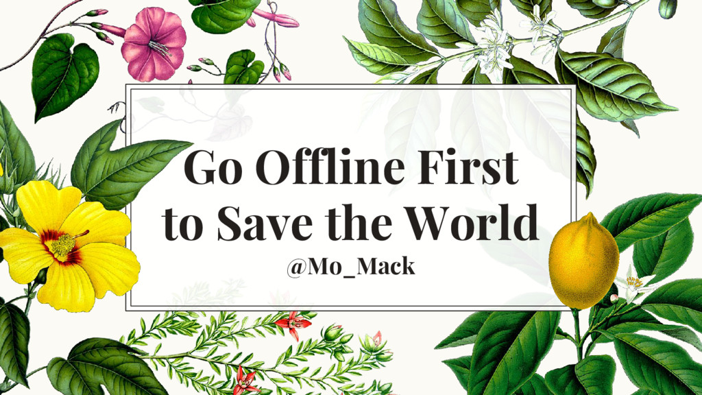 Go Offline First to Save the World @Mo_Mack