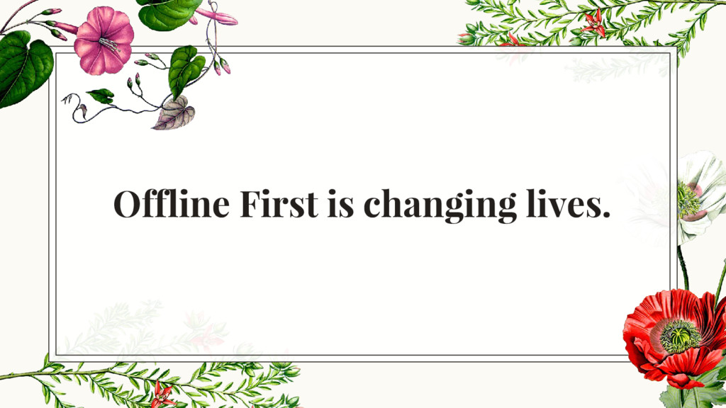 Offline First is changing lives.