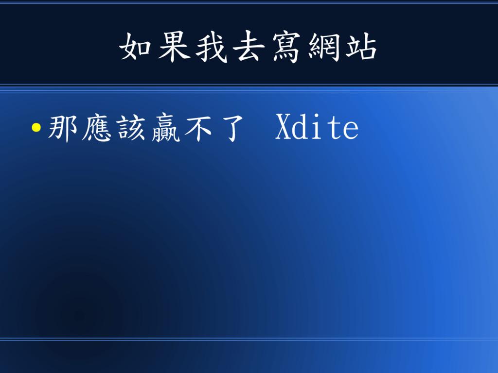 如果我去寫網站 ● 那應該贏不了 Xdite