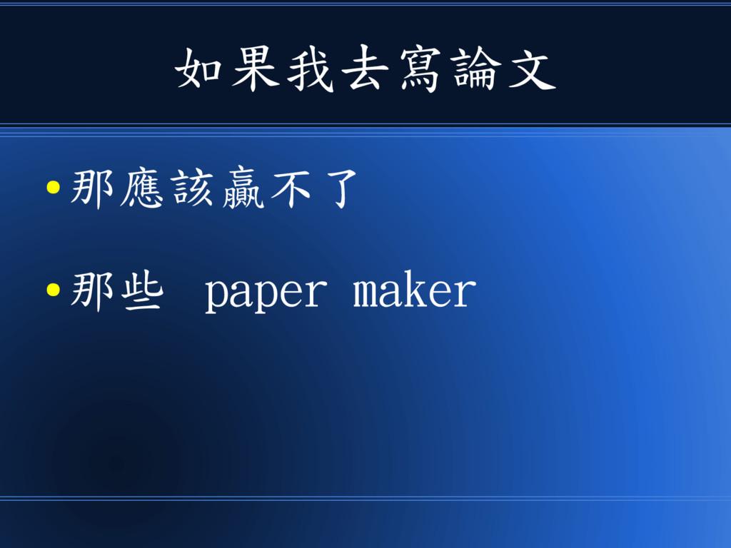 如果我去寫論文 ● 那應該贏不了 ● 那些 paper maker