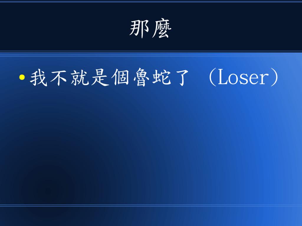 那麼 ● 我不就是個魯蛇了 (Loser)