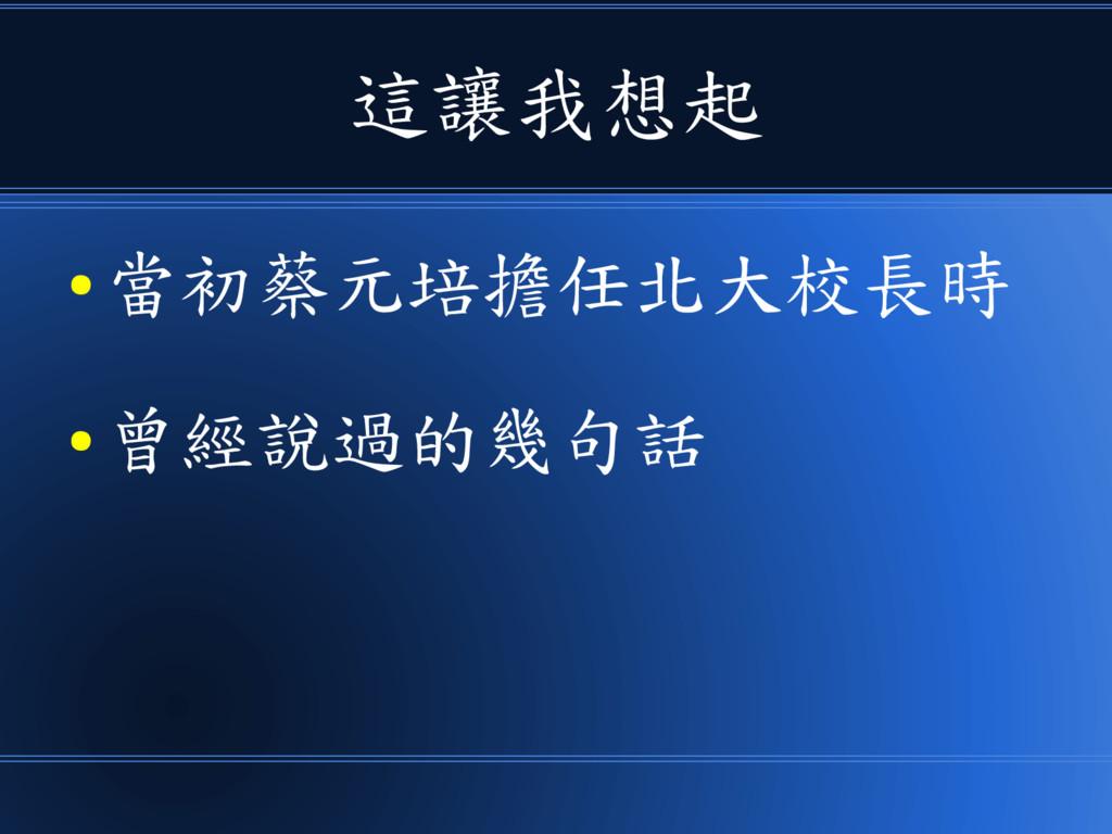 這讓我想起 ● 當初蔡元培擔任北大校長時 ● 曾經說過的幾句話