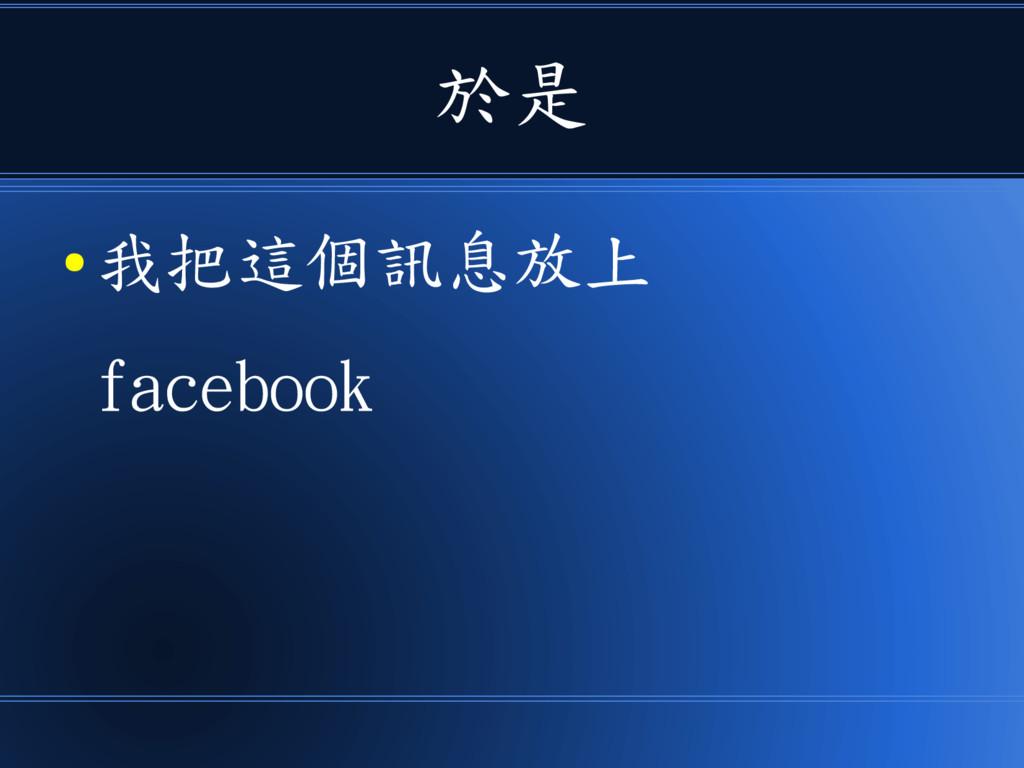於是 ● 我把這個訊息放上 facebook