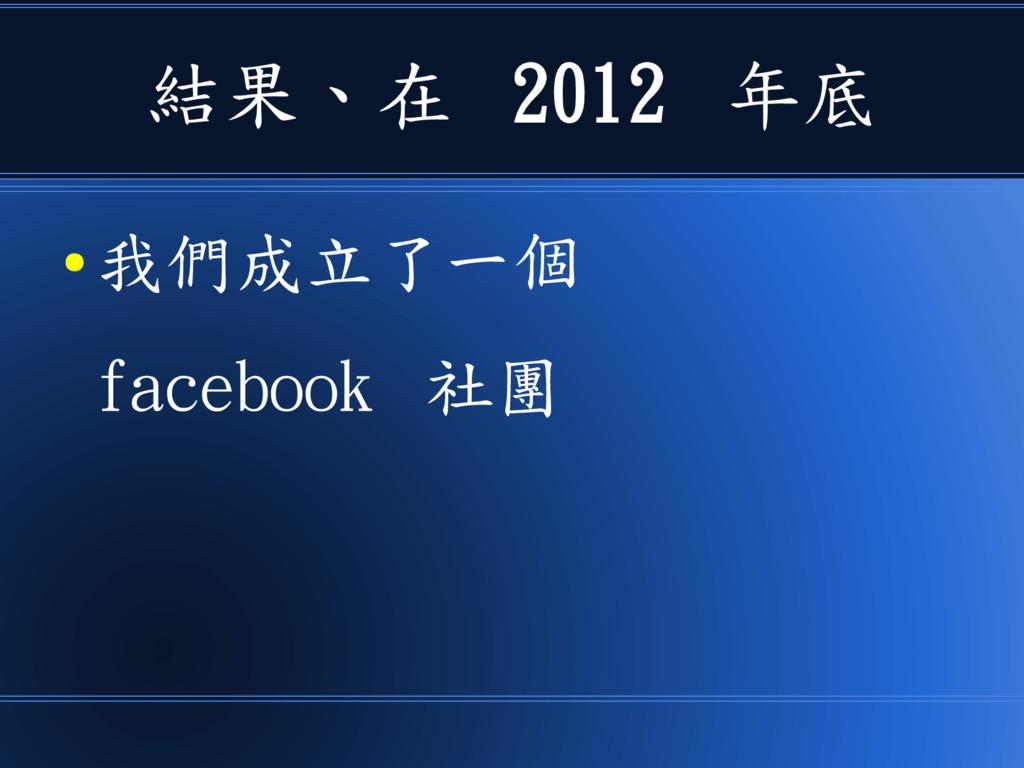 結果、在 2012 年底 ● 我們成立了一個 facebook 社團