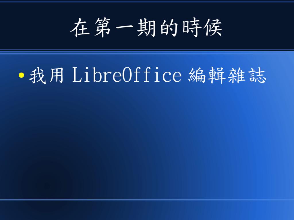 在第一期的時候 ● 我用 LibreOffice 編輯雜誌