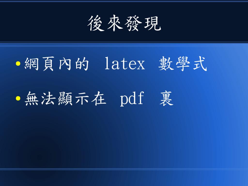 後來發現 ● 網頁內的 latex 數學式 ● 無法顯示在 pdf 裏