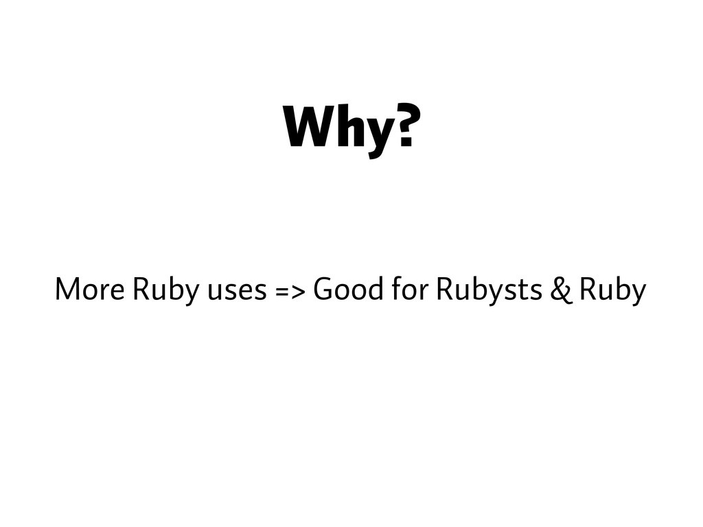 Why? More Ruby uses => Good for Rubysts & Ruby