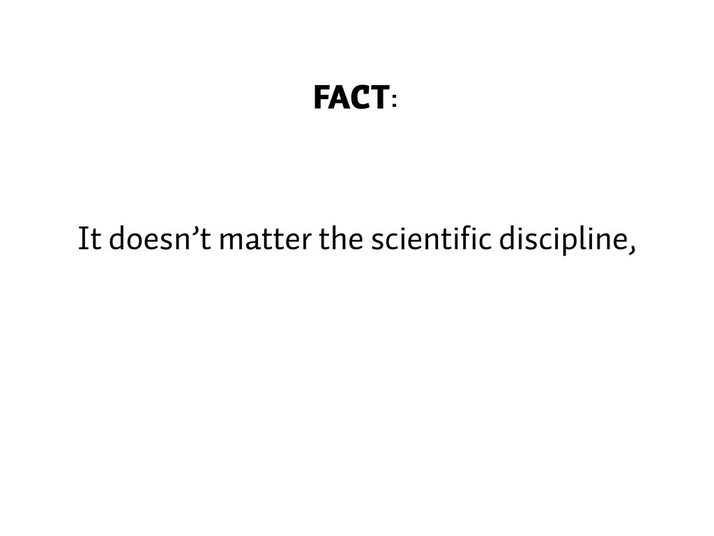 FACT: It doesn't matter the scientific discipli...