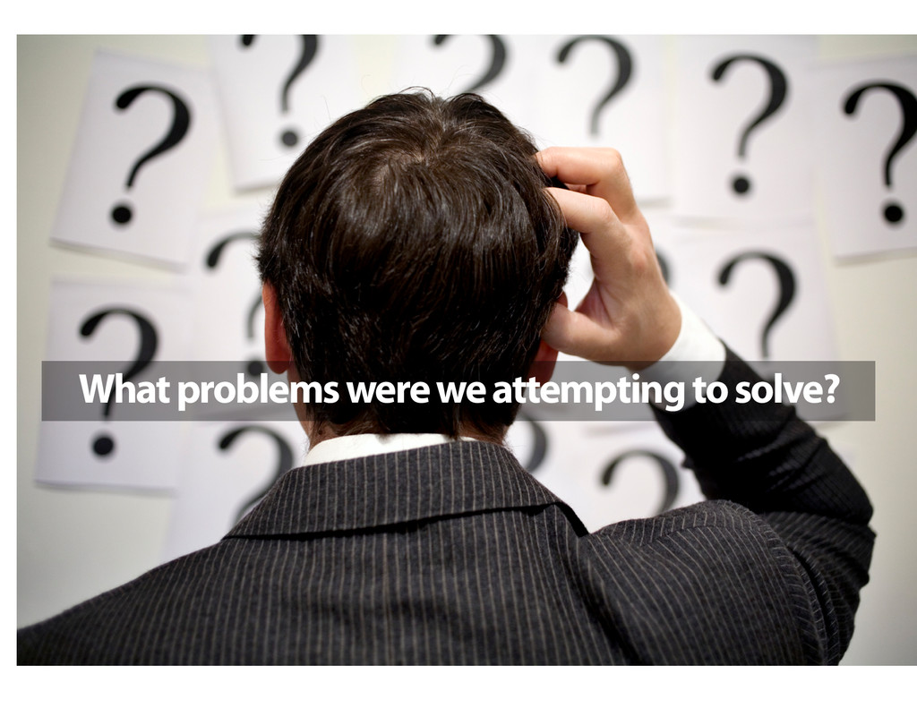 What problems were we attempting to solve?