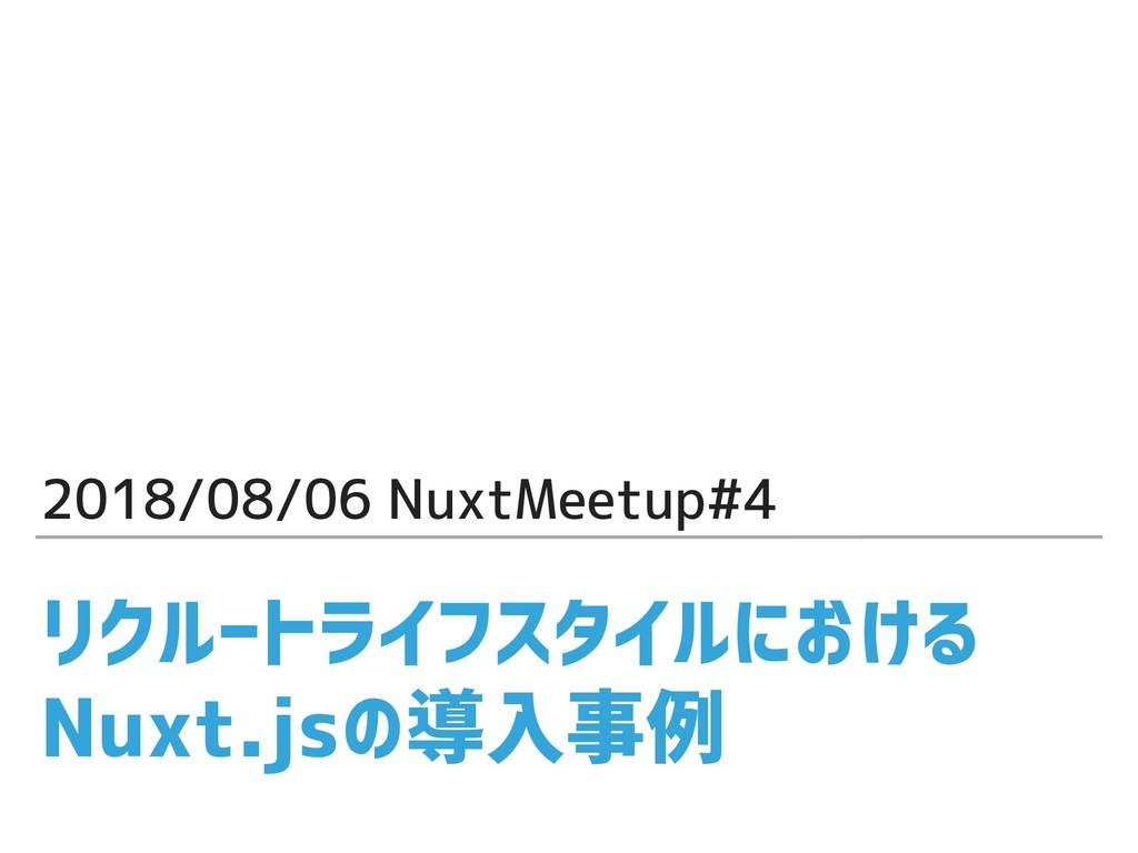 リクルートライフスタイルにおける Nuxt.jsの導入事例 2018/08/06 NuxtMe...