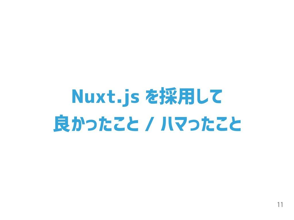 11 Nuxt.js を採用して 良かったこと / ハマったこと