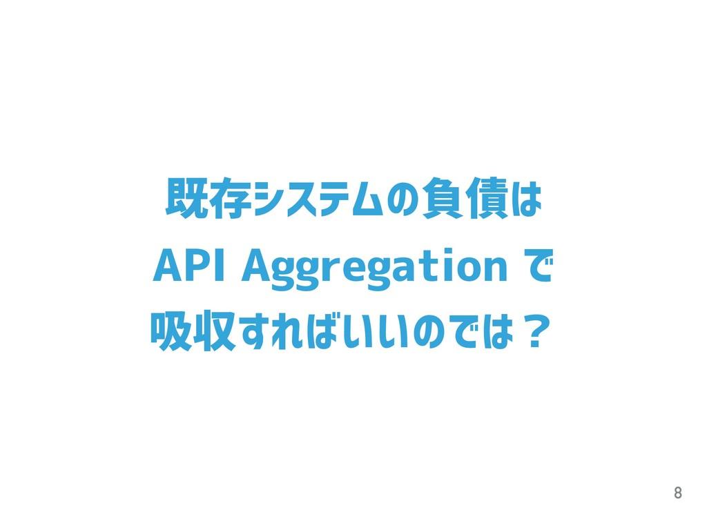 8 既存システムの負債は API Aggregation で 吸収すればいいのでは?