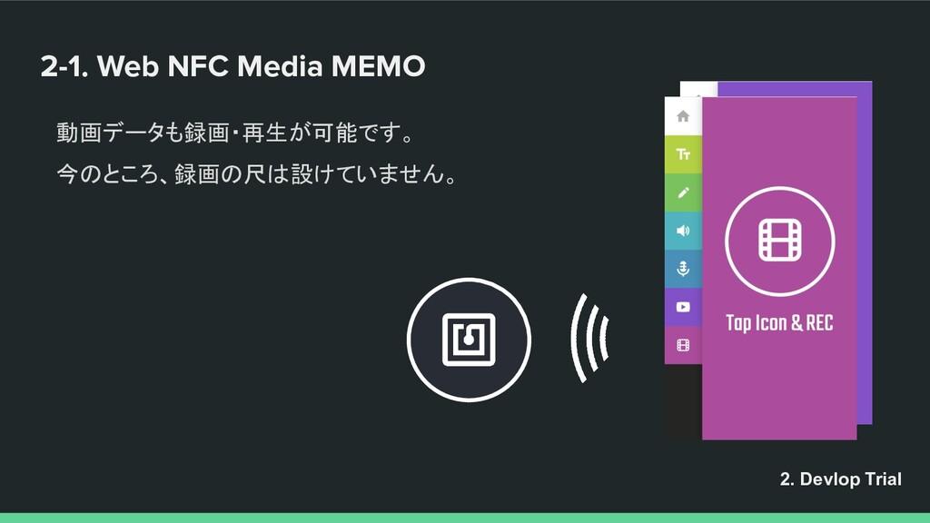 2-1. Web NFC Media MEMO 動画データも録画・再生が可能です。 今のところ...