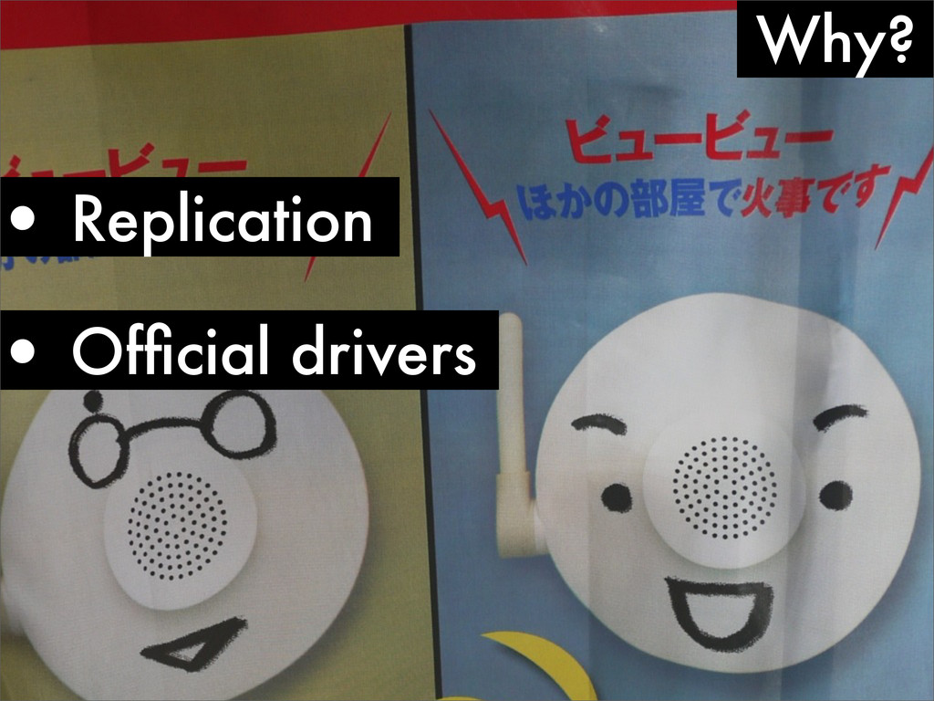 Why? • Replication • Official drivers