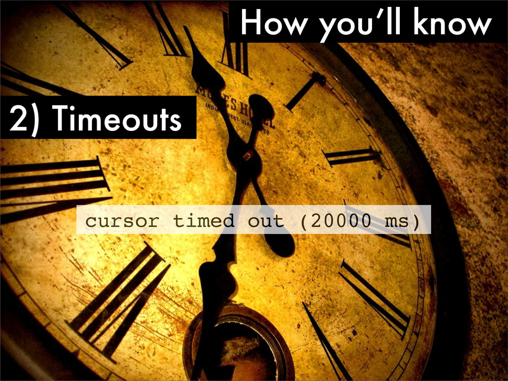 How you'll know 2) Timeouts cursor timed out (2...