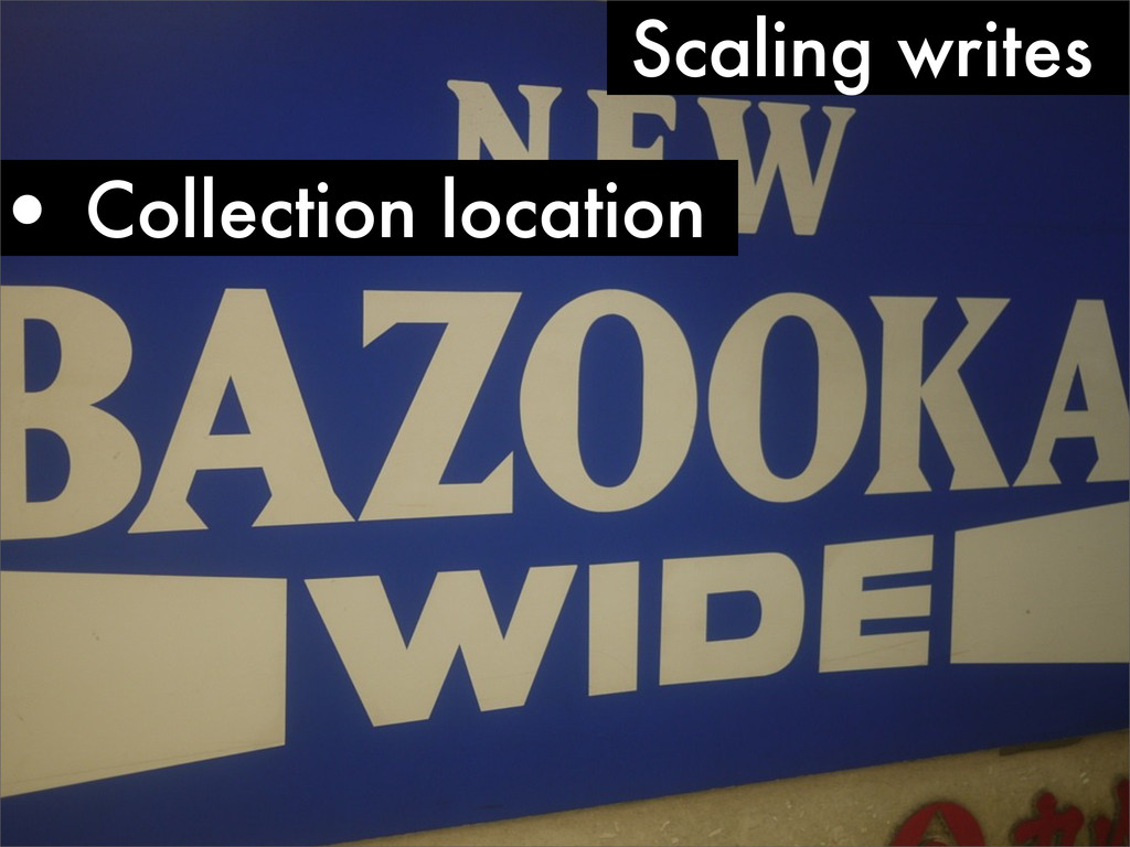 • Collection location Scaling writes