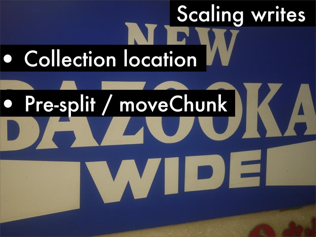 • Collection location Scaling writes • Pre-spli...