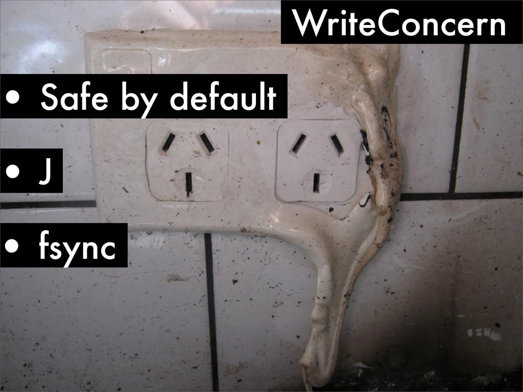 • J • fsync WriteConcern • Safe by default